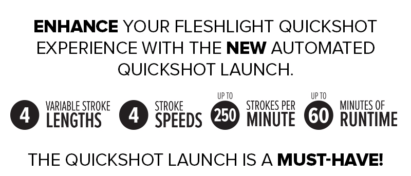 Quickshot Launch - Enhance your Fleshlight experience Quickshot experience with the NEW automated Quickshot Launch! /// 4 variable stroke lengths - 4 stroke speeds - up to 250 strokes per minute - up to 60 minutes of runtime /// The Quickshot Launch is a MUST HAVE!