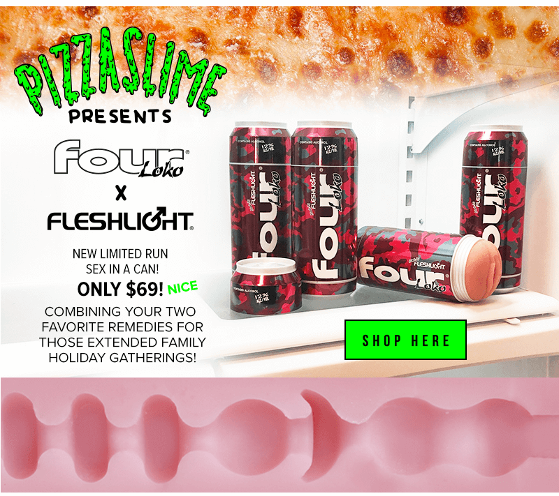 Pizza slime four loko fleshlight sex in a can